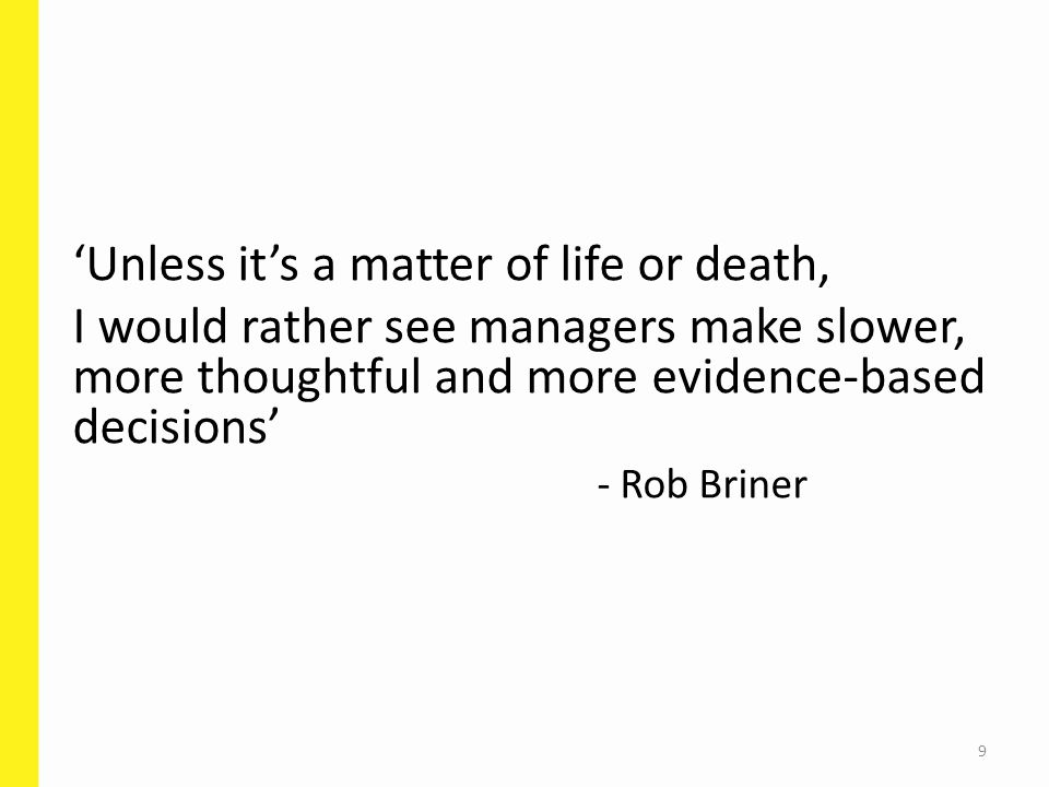 'Unless it's a matter of life or death, I would rather see managers make slower, more thoughtful and more evidence-based decisions' - Rob Briner 9