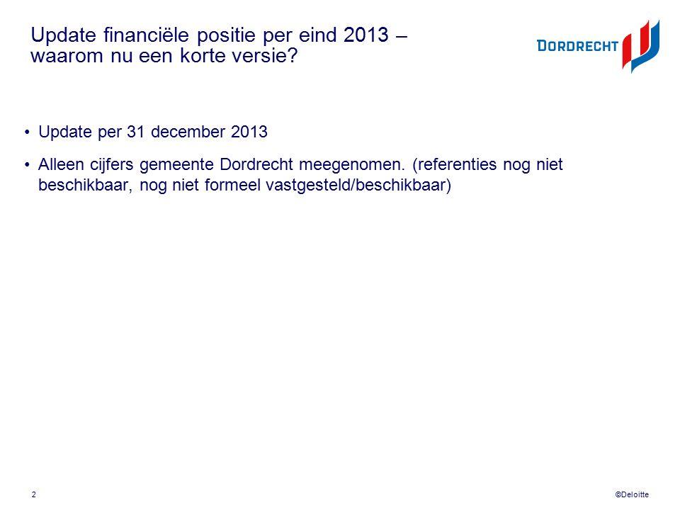 ©Deloitte Update financiële positie per eind 2013 – waarom nu een korte versie? Update per 31 december 2013 Alleen cijfers gemeente Dordrecht meegenom