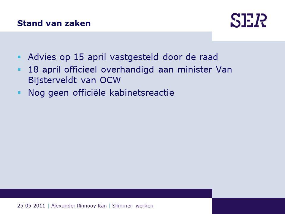 25-05-2011 | Alexander Rinnooy Kan | Slimmer werken Stand van zaken  Advies op 15 april vastgesteld door de raad  18 april officieel overhandigd aan minister Van Bijsterveldt van OCW  Nog geen officiële kabinetsreactie