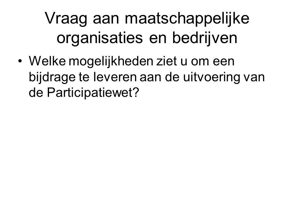 Vraag aan maatschappelijke organisaties en bedrijven Welke mogelijkheden ziet u om een bijdrage te leveren aan de uitvoering van de Participatiewet?