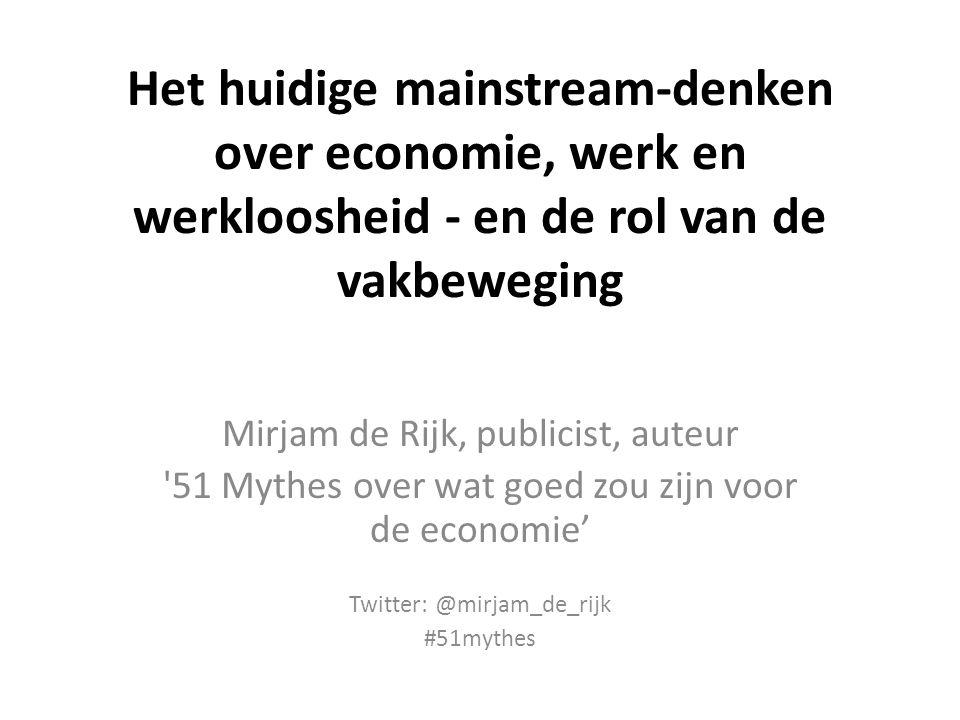 Het huidige mainstream-denken over economie, werk en werkloosheid - en de rol van de vakbeweging Mirjam de Rijk, publicist, auteur '51 Mythes over wat
