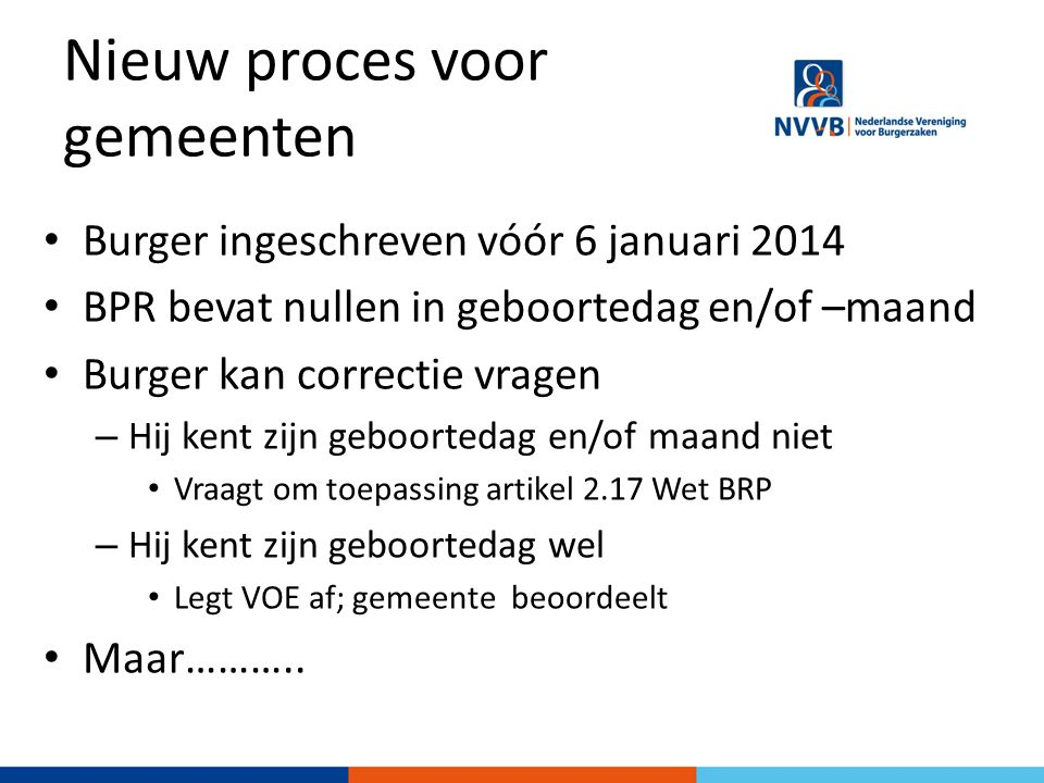 Nieuw proces voor gemeenten Burger ingeschreven vóór 6 januari 2014 BPR bevat nullen in geboortedag en/of –maand Burger kan correctie vragen – Hij ken