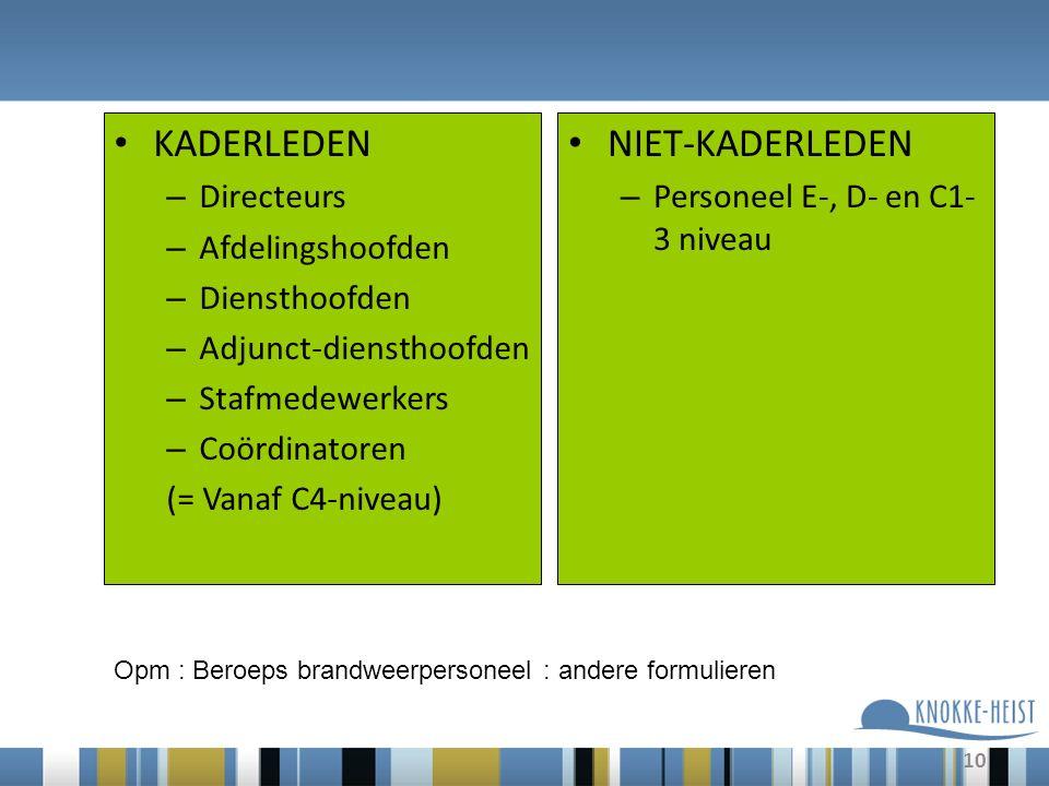 10 KADERLEDEN – Directeurs – Afdelingshoofden – Diensthoofden – Adjunct-diensthoofden – Stafmedewerkers – Coördinatoren (= Vanaf C4-niveau) NIET-KADERLEDEN – Personeel E-, D- en C1- 3 niveau Opm : Beroeps brandweerpersoneel : andere formulieren