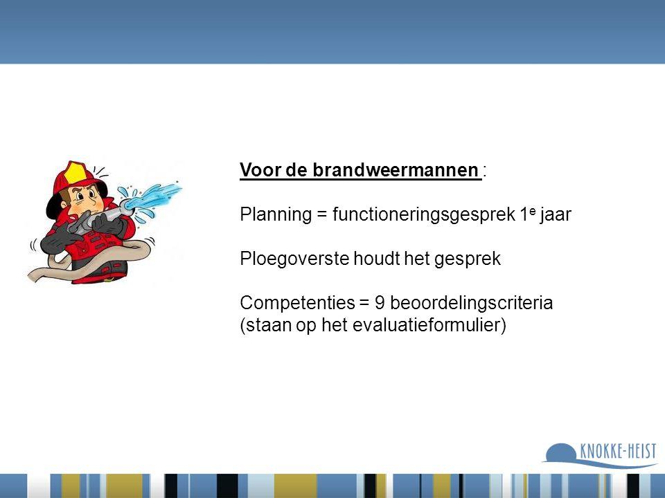 Voor de brandweermannen : Planning = functioneringsgesprek 1 e jaar Ploegoverste houdt het gesprek Competenties = 9 beoordelingscriteria (staan op het