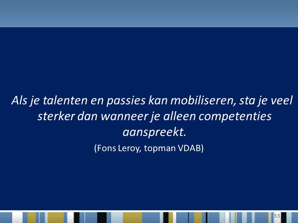 33 Als je talenten en passies kan mobiliseren, sta je veel sterker dan wanneer je alleen competenties aanspreekt. (Fons Leroy, topman VDAB)
