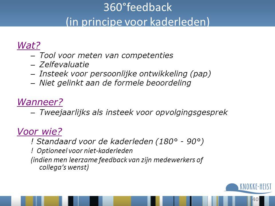 40 360°feedback (in principe voor kaderleden) Wat? – Tool voor meten van competenties – Zelfevaluatie – Insteek voor persoonlijke ontwikkeling (pap) –