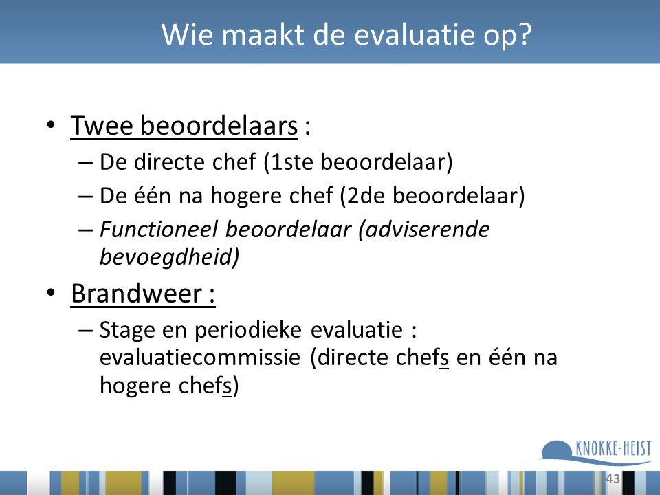 43 Wie maakt de evaluatie op? Twee beoordelaars : – De directe chef (1ste beoordelaar) – De één na hogere chef (2de beoordelaar) – Functioneel beoorde