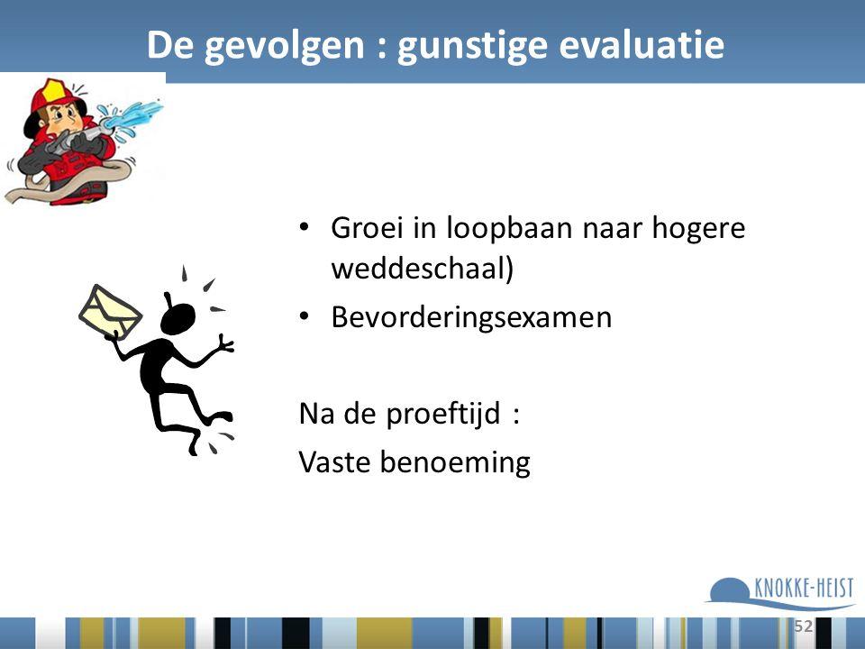 52 De gevolgen : gunstige evaluatie Groei in loopbaan naar hogere weddeschaal) Bevorderingsexamen Na de proeftijd : Vaste benoeming