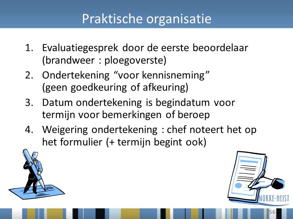"""56 Praktische organisatie 1.Evaluatiegesprek door de eerste beoordelaar (brandweer : ploegoverste) 2.Ondertekening """"voor kennisneming"""" (geen goedkeuri"""