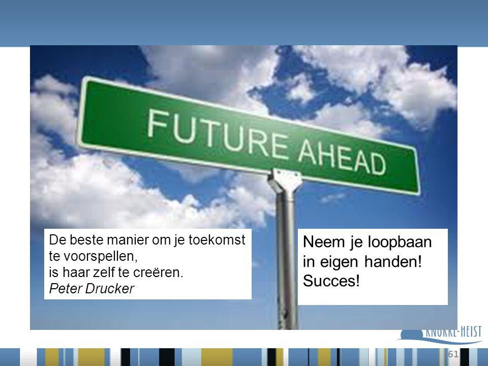 61 De beste manier om je toekomst te voorspellen, is haar zelf te creëren. Peter Drucker Neem je loopbaan in eigen handen! Succes!