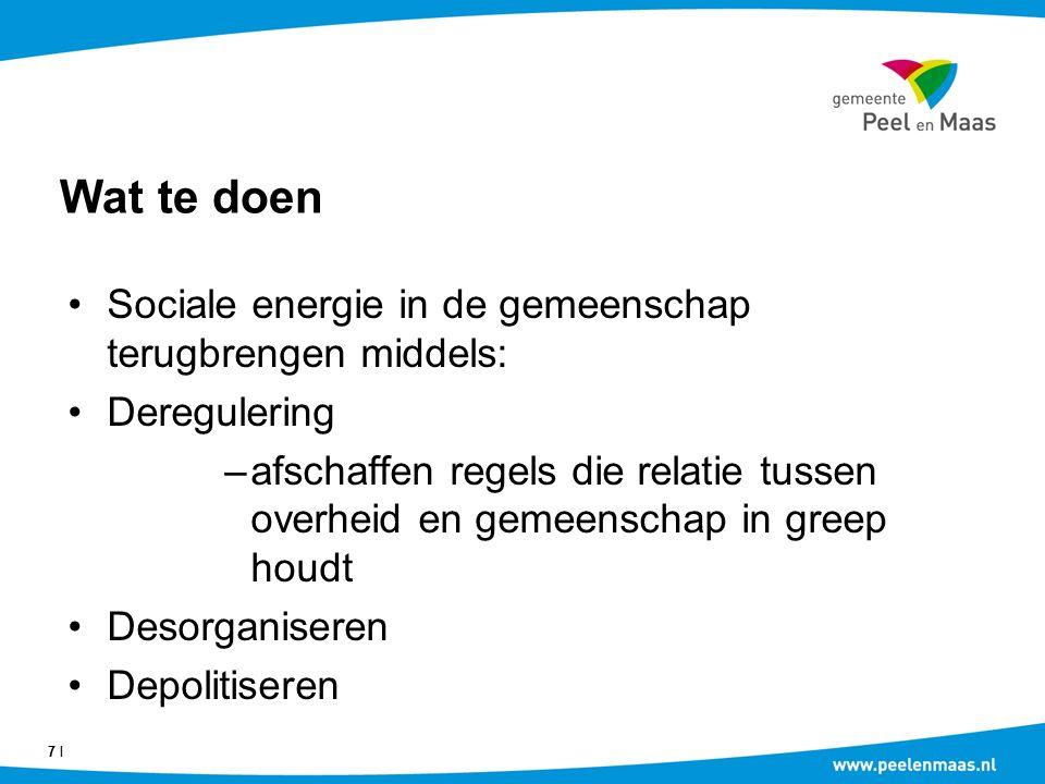 Wat te doen Sociale energie in de gemeenschap terugbrengen middels: Deregulering –afschaffen regels die relatie tussen overheid en gemeenschap in greep houdt Desorganiseren Depolitiseren 7 Ι