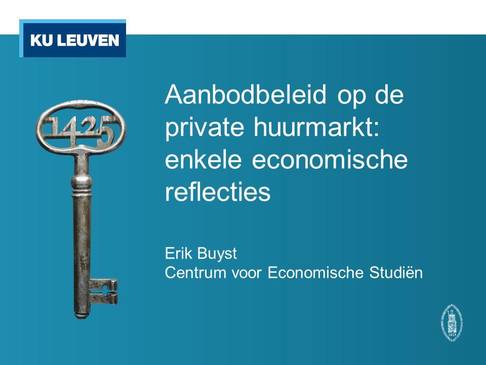 Aanbodbeleid op de private huurmarkt: enkele economische reflecties Erik Buyst Centrum voor Economische Studiën