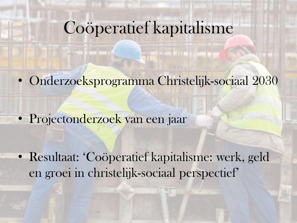 Coöperatief kapitalisme Onderzoeksprogramma Christelijk-sociaal 2030 Projectonderzoek van een jaar Resultaat: 'Coöperatief kapitalisme: werk, geld en groei in christelijk-sociaal perspectief'