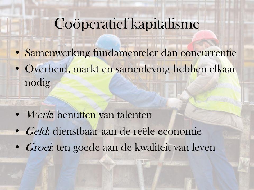 Coöperatief kapitalisme Samenwerking fundamenteler dan concurrentie Overheid, markt en samenleving hebben elkaar nodig Werk: benutten van talenten Geld: dienstbaar aan de reële economie Groei: ten goede aan de kwaliteit van leven