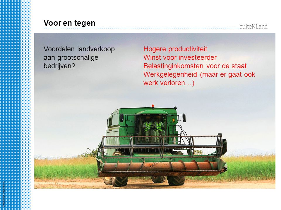 Voor en tegen Voordelen landverkoop aan grootschalige bedrijven? Hogere productiviteit Winst voor investeerder Belastinginkomsten voor de staat Werkge