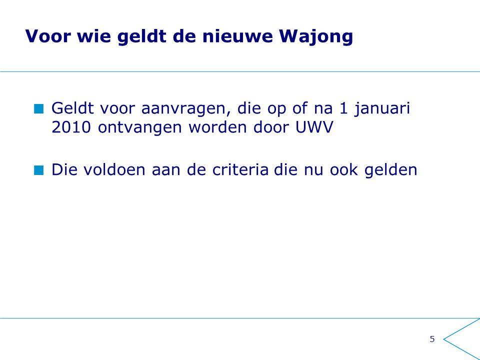 5 Voor wie geldt de nieuwe Wajong Geldt voor aanvragen, die op of na 1 januari 2010 ontvangen worden door UWV Die voldoen aan de criteria die nu ook gelden