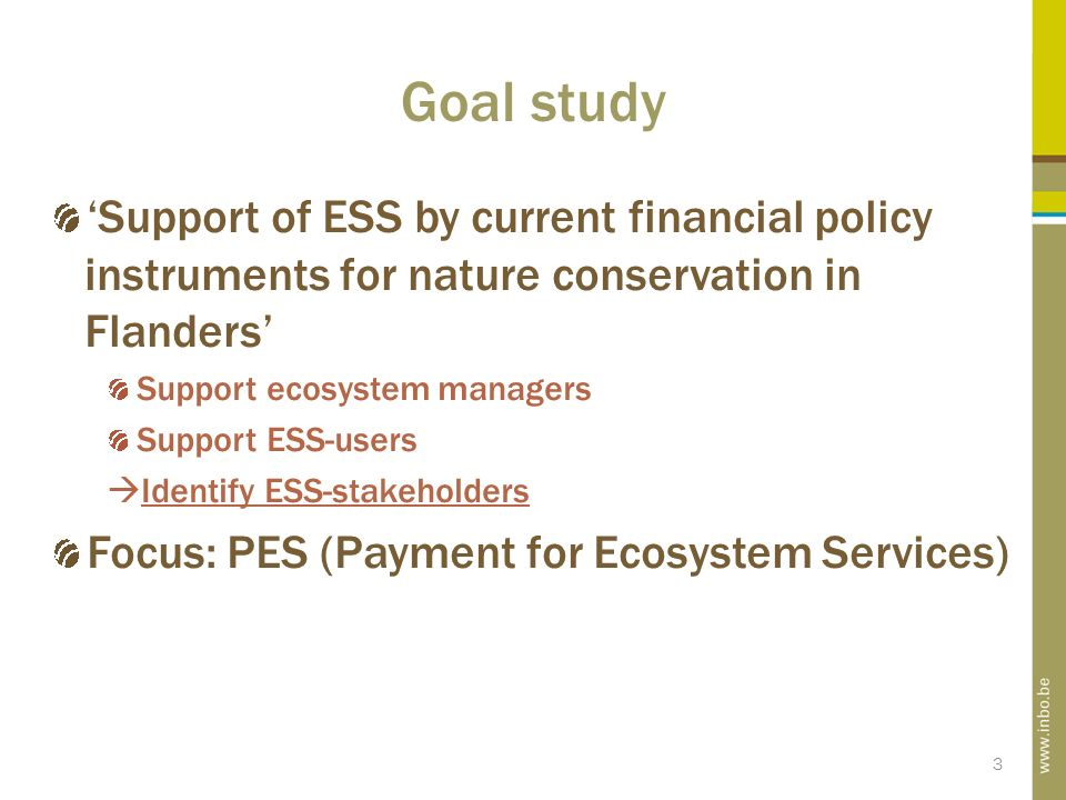 3 Goal study 'Support of ESS by current financial policy instruments for nature conservation in Flanders' Support ecosystem managers Support ESS-users  Identify ESS-stakeholders Focus: PES (Payment for Ecosystem Services)