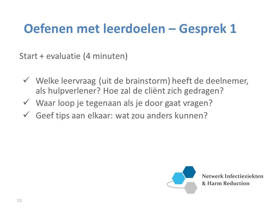 13 Oefenen met leerdoelen – Gesprek 1 Start + evaluatie (4 minuten) Welke leervraag (uit de brainstorm) heeft de deelnemer, als hulpverlener.