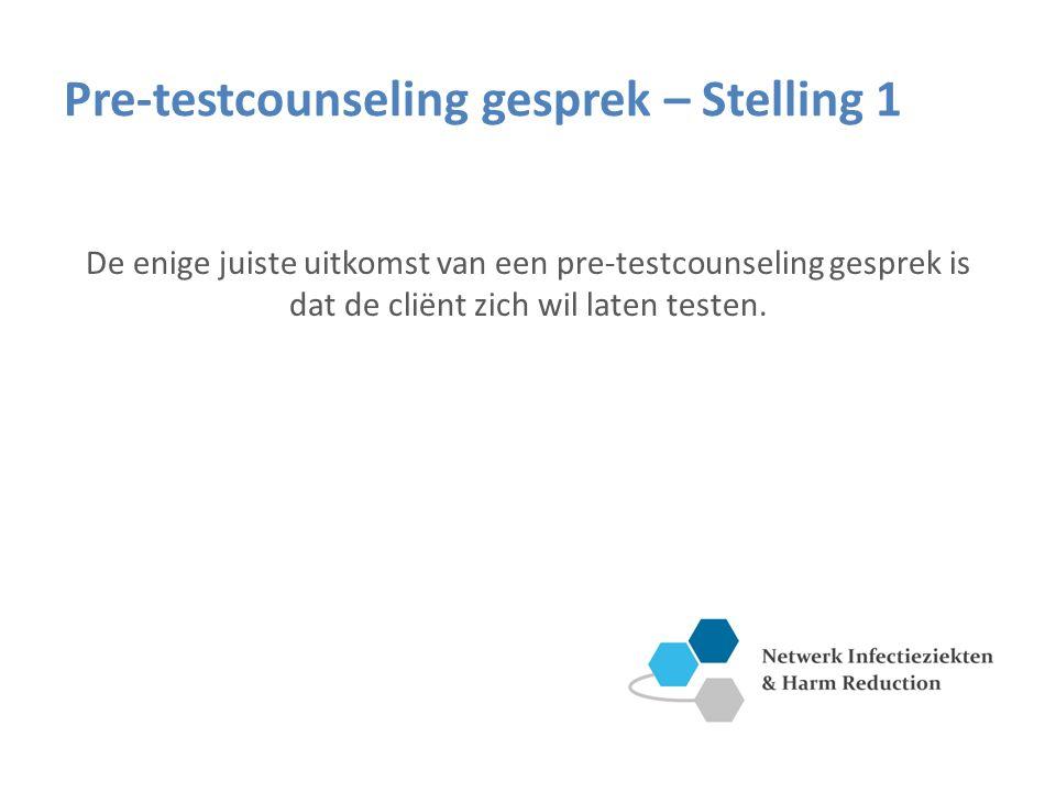 Pre-testcounseling gesprek – Stelling 1 De enige juiste uitkomst van een pre-testcounseling gesprek is dat de cliënt zich wil laten testen.