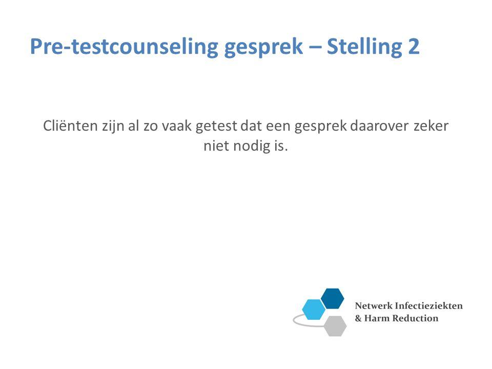 Pre-testcounseling gesprek – Stelling 2 Cliënten zijn al zo vaak getest dat een gesprek daarover zeker niet nodig is.