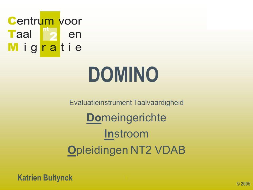 © 2005 1 DOMINO Katrien Bultynck Evaluatieinstrument Taalvaardigheid Domeingerichte Instroom Opleidingen NT2 VDAB