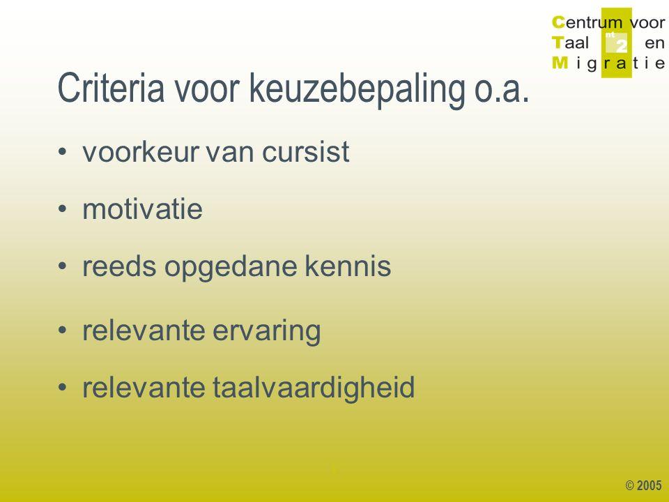 © 2005 1 Criteria voor keuzebepaling o.a. voorkeur van cursist motivatie reeds opgedane kennis relevante ervaring relevante taalvaardigheid