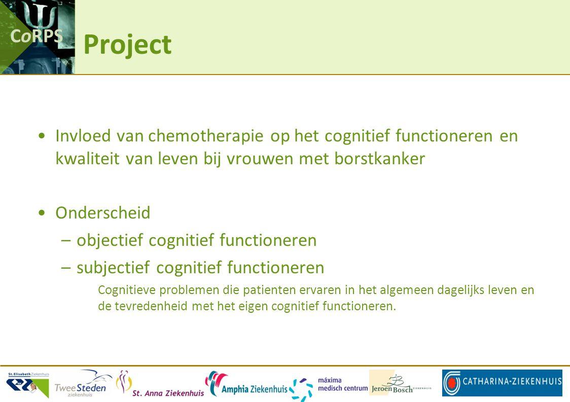 CoRPS Project Invloed van chemotherapie op het cognitief functioneren en kwaliteit van leven bij vrouwen met borstkanker Onderscheid –objectief cognitief functioneren –subjectief cognitief functioneren Cognitieve problemen die patienten ervaren in het algemeen dagelijks leven en de tevredenheid met het eigen cognitief functioneren.