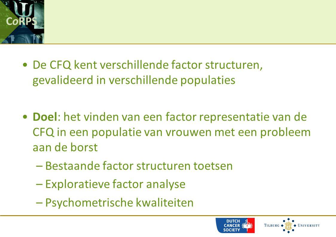 CoRPS De CFQ kent verschillende factor structuren, gevalideerd in verschillende populaties Doel: het vinden van een factor representatie van de CFQ in een populatie van vrouwen met een probleem aan de borst –Bestaande factor structuren toetsen –Exploratieve factor analyse –Psychometrische kwaliteiten