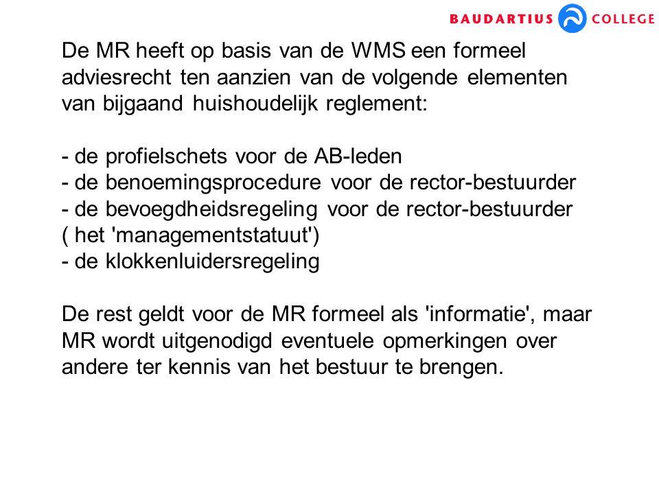 De MR heeft op basis van de WMS een formeel adviesrecht ten aanzien van de volgende elementen van bijgaand huishoudelijk reglement: - de profielschets voor de AB-leden - de benoemingsprocedure voor de rector-bestuurder - de bevoegdheidsregeling voor de rector-bestuurder ( het managementstatuut ) - de klokkenluidersregeling De rest geldt voor de MR formeel als informatie , maar MR wordt uitgenodigd eventuele opmerkingen over andere ter kennis van het bestuur te brengen.