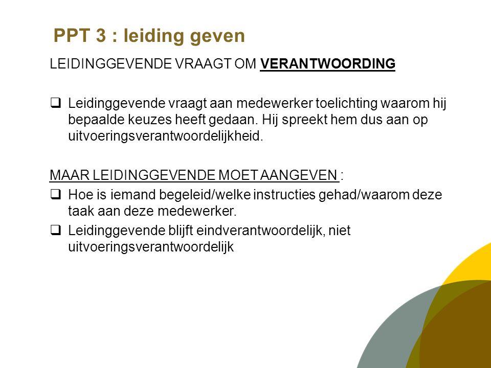 PPT 3 : leiding geven LEIDINGGEVENDE VRAAGT OM VERANTWOORDING  Leidinggevende vraagt aan medewerker toelichting waarom hij bepaalde keuzes heeft gedaan.