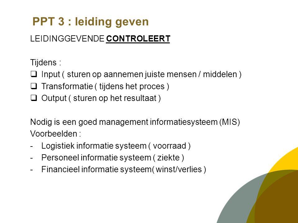 PPT 3 : leiding geven LEIDINGGEVENDE CONTROLEERT Tijdens :  Input ( sturen op aannemen juiste mensen / middelen )  Transformatie ( tijdens het proces )  Output ( sturen op het resultaat ) Nodig is een goed management informatiesysteem (MIS) Voorbeelden : -Logistiek informatie systeem ( voorraad ) -Personeel informatie systeem ( ziekte ) -Financieel informatie systeem( winst/verlies )