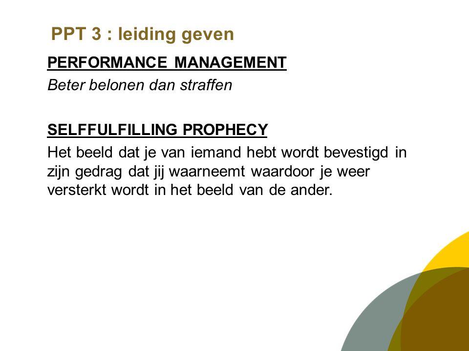 PPT 3 : leiding geven PERFORMANCE MANAGEMENT Beter belonen dan straffen SELFFULFILLING PROPHECY Het beeld dat je van iemand hebt wordt bevestigd in zijn gedrag dat jij waarneemt waardoor je weer versterkt wordt in het beeld van de ander.