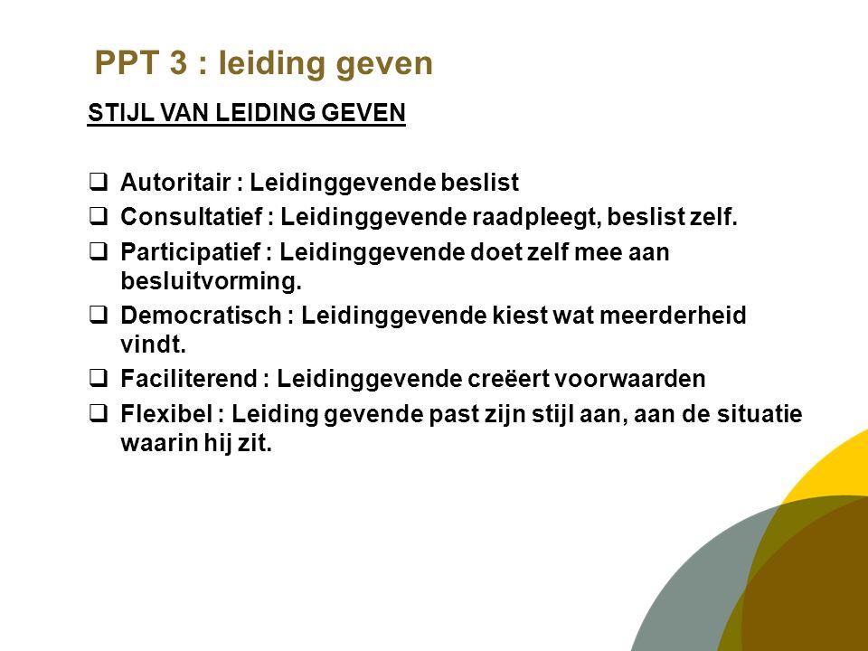 PPT 3 : leiding geven STIJL VAN LEIDING GEVEN  Autoritair : Leidinggevende beslist  Consultatief : Leidinggevende raadpleegt, beslist zelf.
