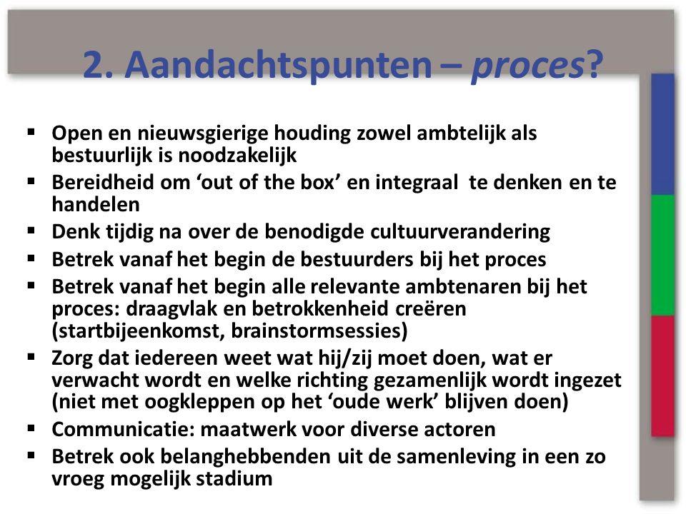 2. Aandachtspunten – proces?  Open en nieuwsgierige houding zowel ambtelijk als bestuurlijk is noodzakelijk  Bereidheid om 'out of the box' en integ