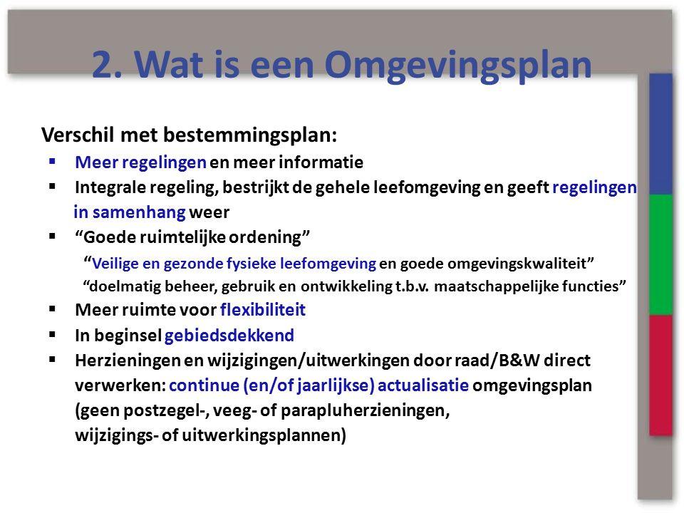 2. Wat is een Omgevingsplan Verschil met bestemmingsplan:  Meer regelingen en meer informatie  Integrale regeling, bestrijkt de gehele leefomgeving