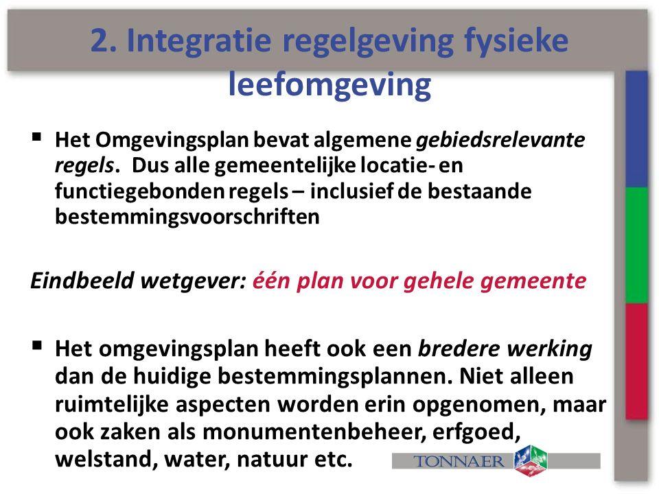 2. Integratie regelgeving fysieke leefomgeving  Het Omgevingsplan bevat algemene gebiedsrelevante regels. Dus alle gemeentelijke locatie- en functieg
