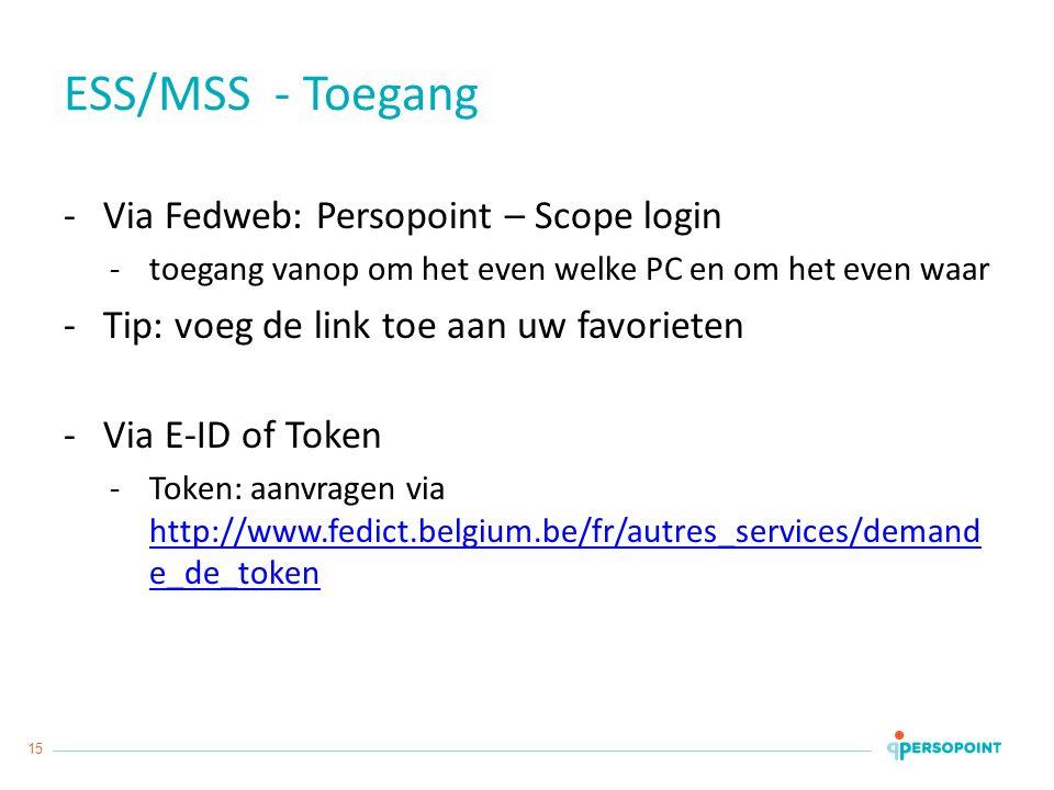 15 ESS/MSS - Toegang -Via Fedweb: Persopoint – Scope login -toegang vanop om het even welke PC en om het even waar -Tip: voeg de link toe aan uw favorieten -Via E-ID of Token -Token: aanvragen via http://www.fedict.belgium.be/fr/autres_services/demand e_de_token http://www.fedict.belgium.be/fr/autres_services/demand e_de_token
