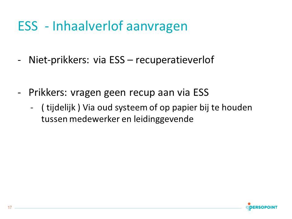 17 ESS - Inhaalverlof aanvragen -Niet-prikkers: via ESS – recuperatieverlof -Prikkers: vragen geen recup aan via ESS -( tijdelijk ) Via oud systeem of op papier bij te houden tussen medewerker en leidinggevende