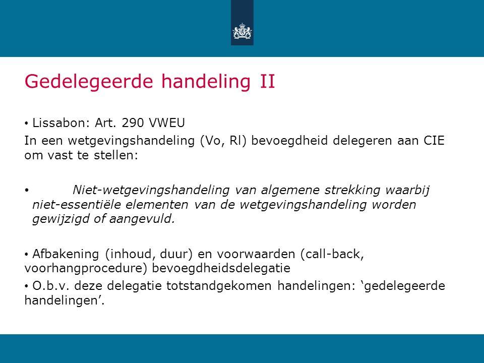 Gedelegeerde handeling II Lissabon: Art. 290 VWEU In een wetgevingshandeling (Vo, Rl) bevoegdheid delegeren aan CIE om vast te stellen: Niet-wetgeving