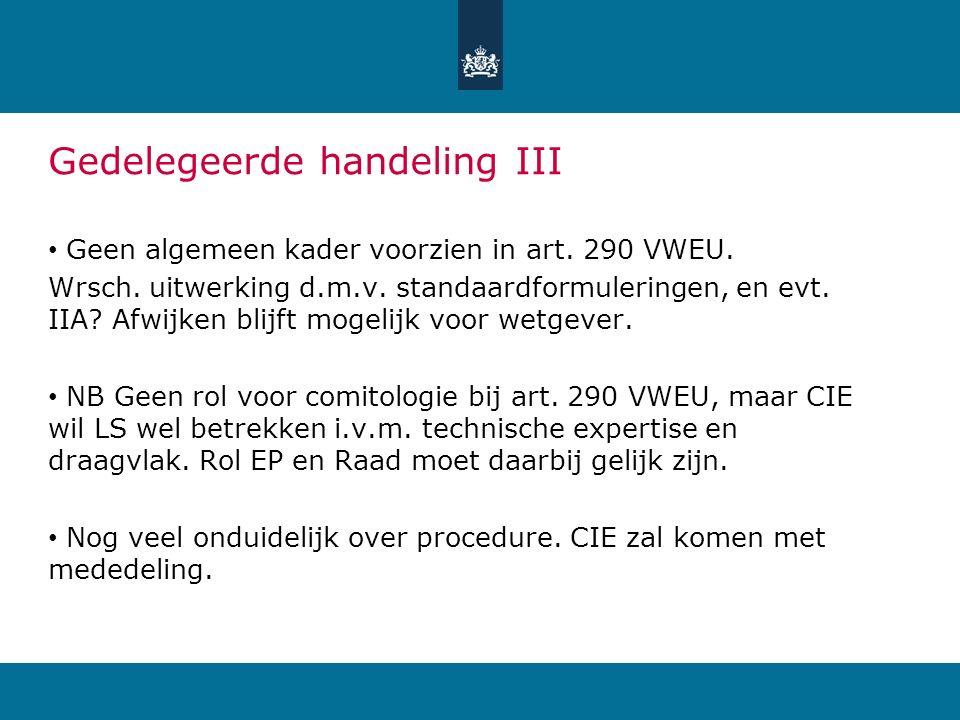 Gedelegeerde handeling III Geen algemeen kader voorzien in art. 290 VWEU. Wrsch. uitwerking d.m.v. standaardformuleringen, en evt. IIA? Afwijken blijf