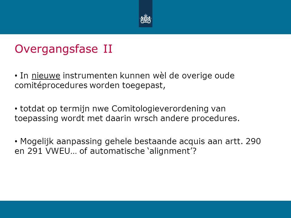 Overgangsfase II In nieuwe instrumenten kunnen wèl de overige oude comitéprocedures worden toegepast, totdat op termijn nwe Comitologieverordening van toepassing wordt met daarin wrsch andere procedures.