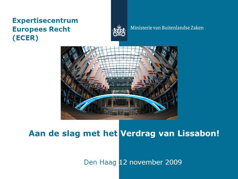 Expertisecentrum Europees Recht (ECER) Aan de slag met het Verdrag van Lissabon! Den Haag 12 november 2009