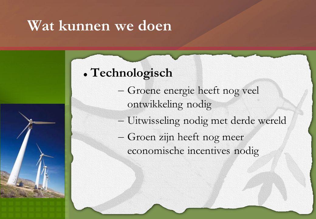 Wat kunnen we doen Technologisch – Groene energie heeft nog veel ontwikkeling nodig – Uitwisseling nodig met derde wereld – Groen zijn heeft nog meer economische incentives nodig