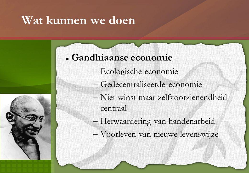 Wat kunnen we doen Gandhiaanse economie – Ecologische economie – Gedecentraliseerde economie – Niet winst maar zelfvoorzienendheid centraal – Herwaardering van handenarbeid – Voorleven van nieuwe levenswijze