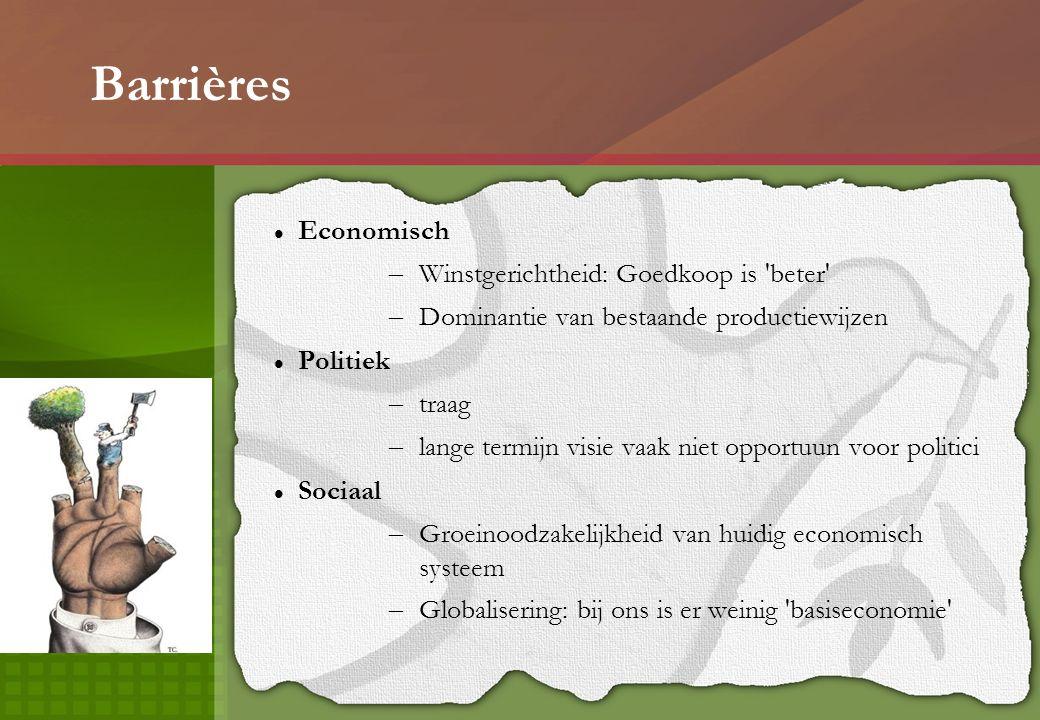 Barrières Economisch – Winstgerichtheid: Goedkoop is beter – Dominantie van bestaande productiewijzen Politiek – traag – lange termijn visie vaak niet opportuun voor politici Sociaal – Groeinoodzakelijkheid van huidig economisch systeem – Globalisering: bij ons is er weinig basiseconomie