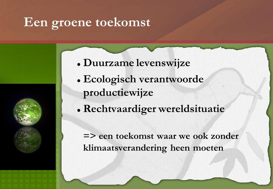 Een groene toekomst Duurzame levenswijze Ecologisch verantwoorde productiewijze Rechtvaardiger wereldsituatie => een toekomst waar we ook zonder klimaatsverandering heen moeten