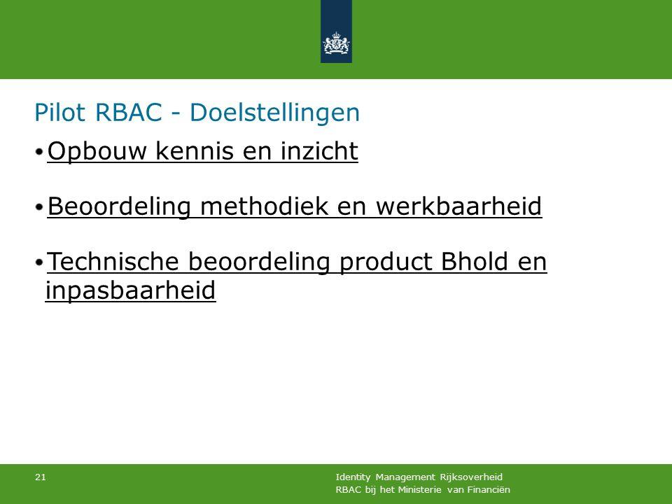 RBAC bij het Ministerie van Financiën Identity Management Rijksoverheid 21 Pilot RBAC - Doelstellingen Opbouw kennis en inzicht Beoordeling methodiek en werkbaarheid Technische beoordeling product Bhold en inpasbaarheid