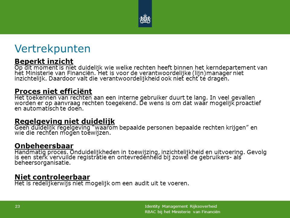 RBAC bij het Ministerie van Financiën Identity Management Rijksoverheid 23 Vertrekpunten Beperkt inzicht Op dit moment is niet duidelijk wie welke rechten heeft binnen het kerndepartement van het Ministerie van Financiën.