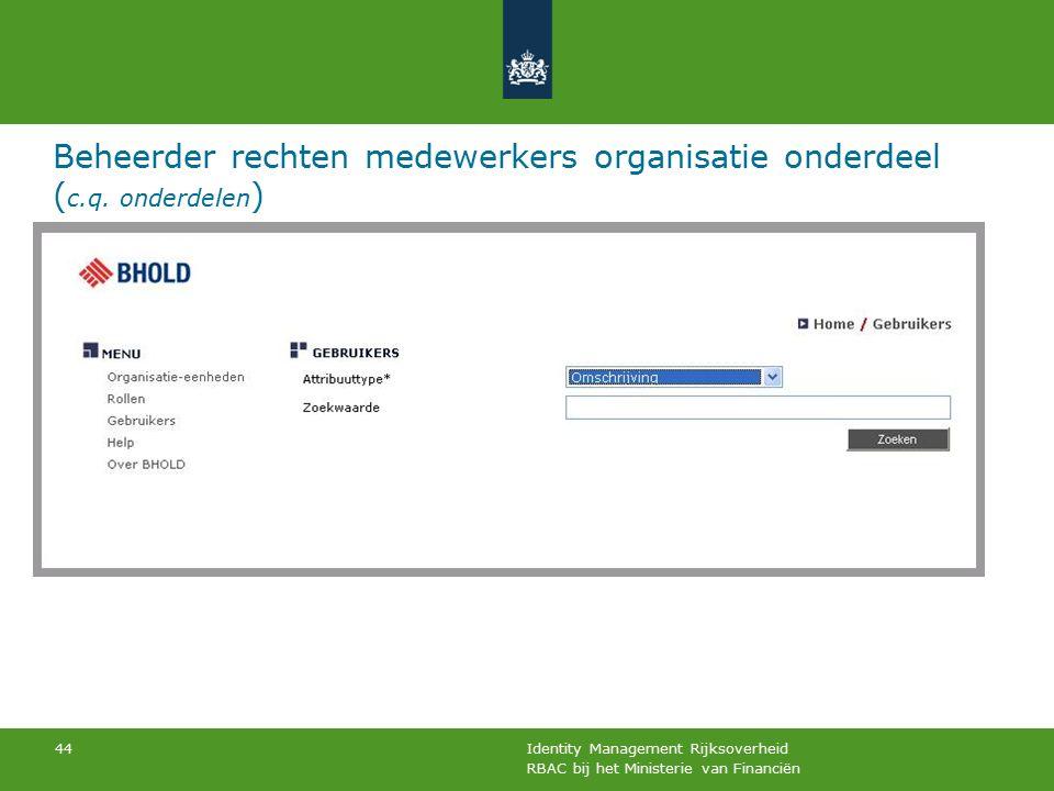 RBAC bij het Ministerie van Financiën Identity Management Rijksoverheid 44 Beheerder rechten medewerkers organisatie onderdeel ( c.q. onderdelen )