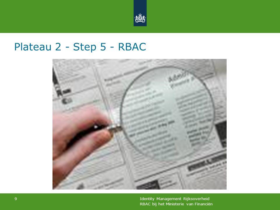 RBAC bij het Ministerie van Financiën Identity Management Rijksoverheid 9 Plateau 2 - Step 5 - RBAC